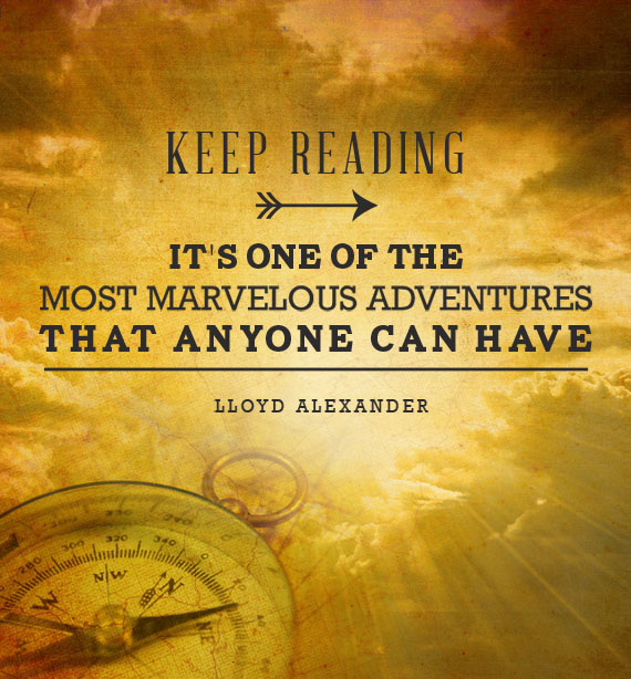 Keep reading. It's one of the most marvelous adventures that anyone can have. -Lloyd Alexander Inspirational Reading Quotes
