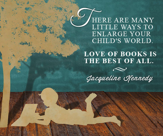 There are many little ways to enlarge your child's world. Love of books is the best of all. -Jacqueline Kennedy Inspirational Reading Quotes