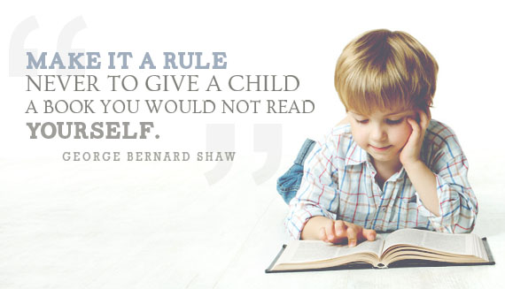 Make it a rule never to give a child a book you would not read yourself. -George Bernard Shaw Inspirational Reading Quotes